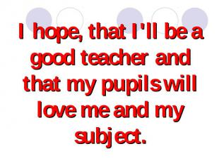 I hope, that I'll be a good teacher and that my pupils will love me and my subje