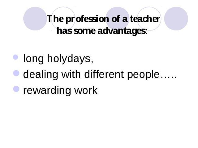 The profession of a teacher has some advantages: long holydays, dealing with different people….. rewarding work