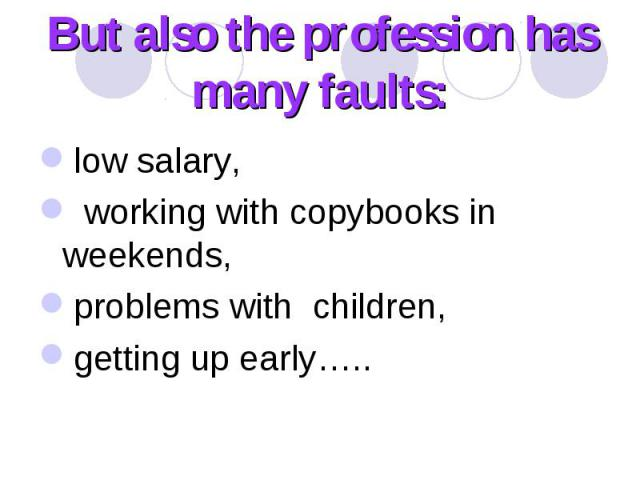 But also the profession has many faults: low salary, working with copybooks in weekends, problems with children, getting up early…..