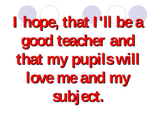 I hope, that I'll be a good teacher and that my pupils will love me and my subject.