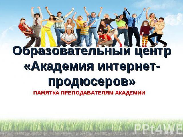 Образовательный центр «Академия интернет-продюсеров» ПАМЯТКА ПРЕПОДАВАТЕЛЯМ АКАДЕМИИ