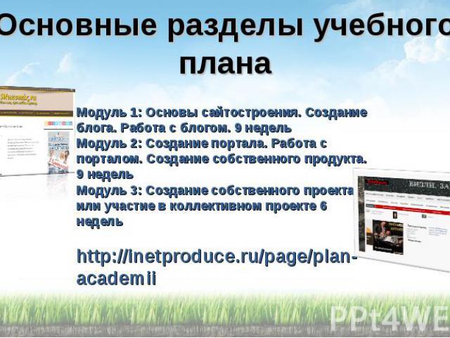 Основные разделы учебного плана Модуль 1: Основы сайтостроения. Создание блога. Работа с блогом. 9 недель Модуль 2: Создание портала. Работа с порталом. Создание собственного продукта. 9 недель Модуль 3: Создание собственного проекта или участие в к…