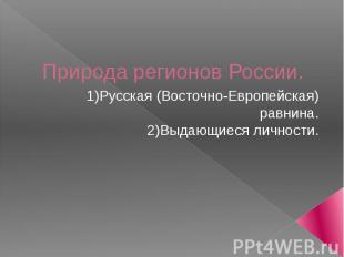 Природа регионов России. 1) Русская (Восточно-Европейская) равнина. 2) Выдающиес