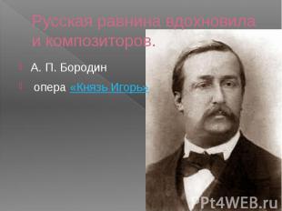 Русская равнина вдохновила и композиторов. А. П. Бородин опера«Князь