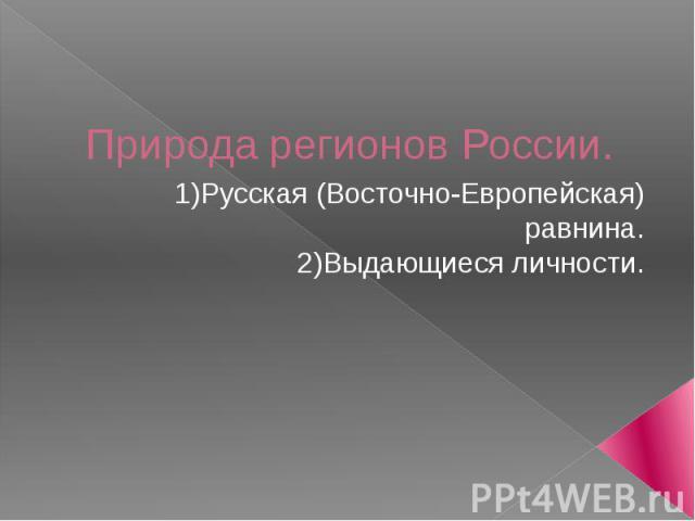 Природа регионов России. 1) Русская (Восточно-Европейская) равнина. 2) Выдающиеся личности.