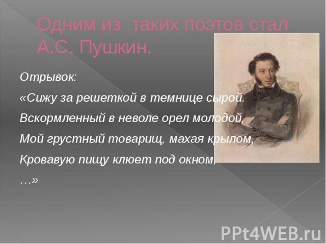 Одним из таких поэтов стал А.С. Пушкин. Отрывок: «Сижу за решеткой в темнице сырой. Вскормленный в неволе орел молодой, Мой грустный товарищ, махая крылом, Кровавую пищу клюет под окном, …»