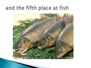 and the fifth place at fish