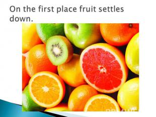 On the first place fruit settles down.