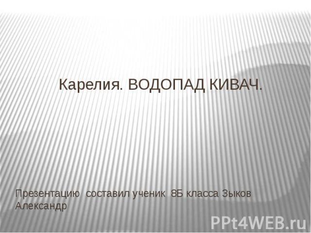 Карелия. ВОДОПАД КИВАЧ. Презентацию составил ученик 8Б класса Зыков Александр