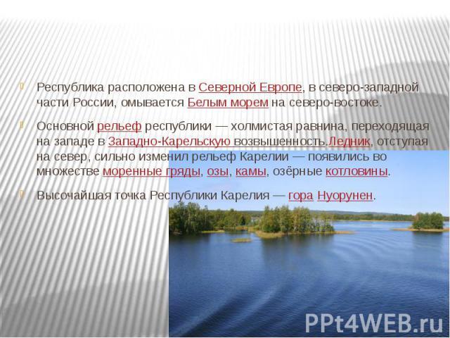 Республика расположена вСеверной Европе, в северо-западной части России, омываетсяБелым моремна северо-востоке. Основнойрельефреспублики— холмистая равнина, переходящая на западе вЗападно-Карельскую возвышенность.Ледник, отступая на север, си…