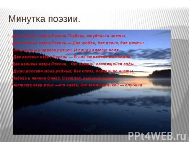 Минутка поэзии. Два великих озера России Глубоки, студены и чисты. Два великих озера России — Две любви, две песни, две мечты. Эти волны и врагов разили, И поили влагою поля. Два великих озера России — В них отражена моя земля. Два великих озера Р…