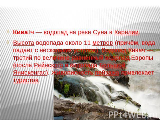 Кива ч—водопаднарекеСунавКарелии. Высотаводопада около 11метров(причём, вода падает с нескольких уступов). Водопад Кивач— третий по величине равнинный водопад Европы (послеРейнскогои водопадаБольшой Янискенгас). Живописностьпейзажапр…