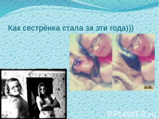 Как сестрёнка стала за эти года)))