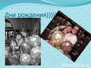 Дни рождения)))))
