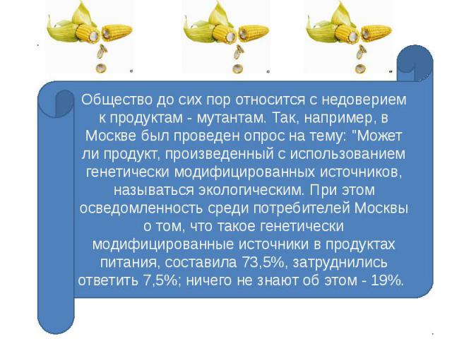 Общество до сих пор относится с недоверием к продуктам - мутантам. Так, например, в Москве был проведен опрос на тему: