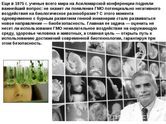 Еще в 1975 г. ученые всего мира на Асиломарской конференции подняли важнейший вопрос: не окажет ли появление ГМО потенциально негативного воздействия на биологическое разнообразие? С этого момента одновременно с бурным развитием генной инженерии ста…