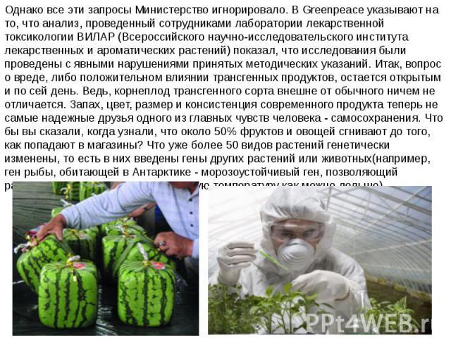 Однако все эти запросы Министерство игнорировало. В Greenpeace указывают на то, что анализ, проведенный сотрудниками лаборатории лекарственной токсикологии ВИЛАР (Всероссийского научно-исследовательского института лекарственных и ароматических расте…