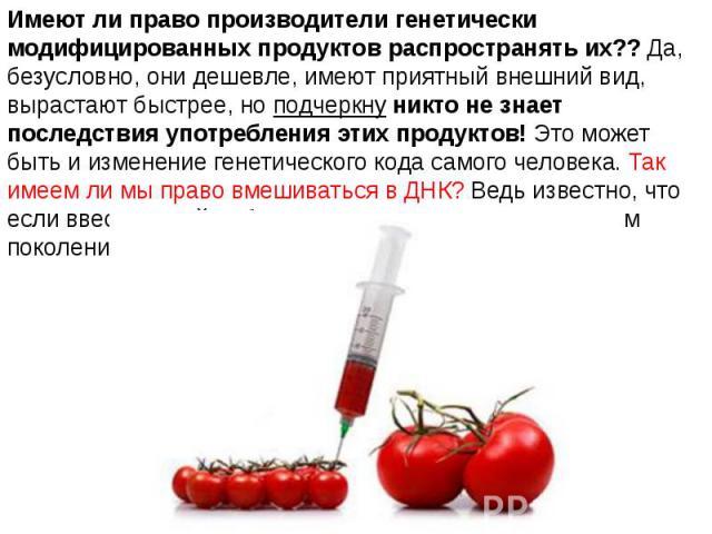Имеют ли право производители генетически модифицированных продуктов распространять их?? Да, безусловно, они дешевле, имеют приятный внешний вид, вырастают быстрее, но подчеркну никто не знает последствия употребления этих продуктов! Это может быть и…