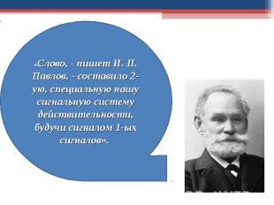«Слово, - пишет И. П. Павлов, - составило 2-ую, специальную нашу сигнальную сист