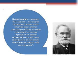 Нужно помнить, —говорил И.П, Павлов, —что вторая сигнальная система имеет значен