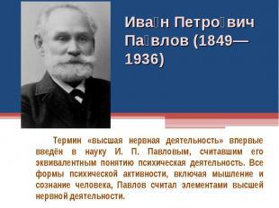 Ива н Петро вич Па влов (1849—1936) Термин «высшая нервная деятельность» впервые