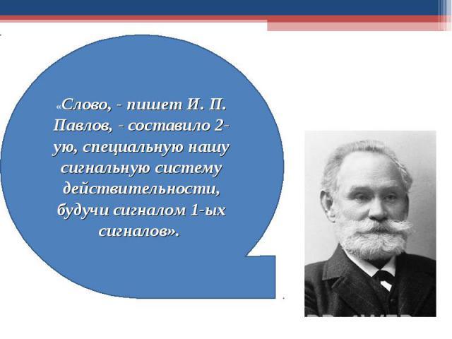 «Слово, - пишет И. П. Павлов, - составило 2-ую, специальную нашу сигнальную систему действительности, будучи сигналом 1-ых сигналов».