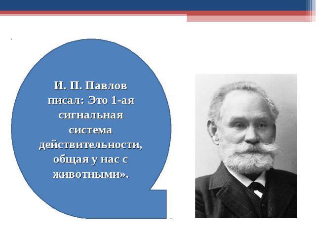 И. П. Павлов писал: Это 1-ая сигнальная система действительности, общая у нас с животными».