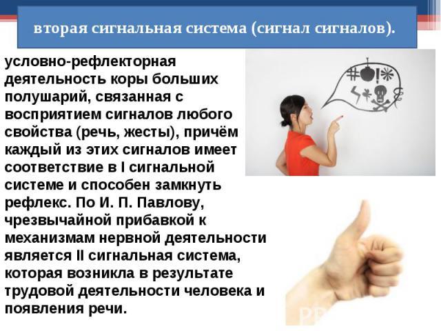 условно-рефлекторная деятельность коры больших полушарий, связанная с восприятием сигналов любого свойства (речь, жесты), причём каждый из этих сигналов имеет соответствие в I сигнальной системе и способен замкнуть рефлекс. По И. П. Павлову, чрезвыч…