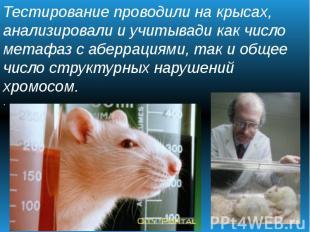 Тестирование проводили на крысах, анализировали и учитывади как число метафаз с