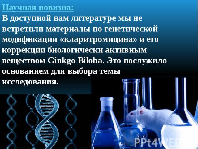 Научная новизна: В доступной нам литературе мы не встретили материалы по генетической модификации «кларитромицина» и его коррекции биологически активным веществом Ginkgo Biloba. Это послужило основанием для выбора темы исследования.