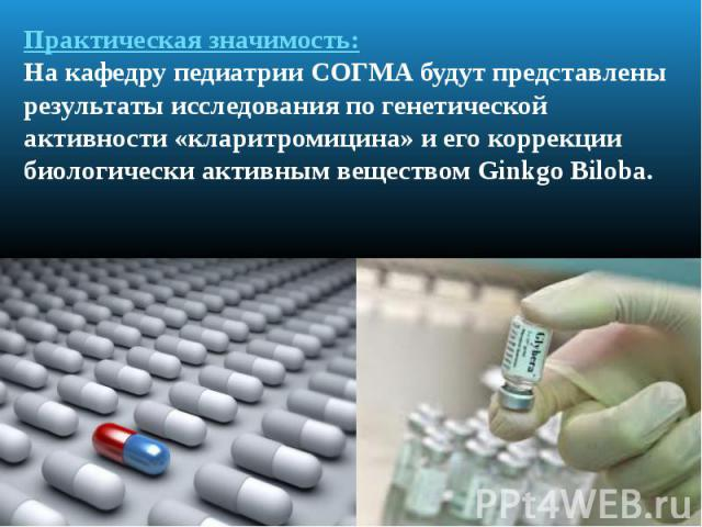Практическая значимость: На кафедру педиатрии СОГМА будут представлены результаты исследования по генетической активности «кларитромицина» и его коррекции биологически активным веществом Ginkgo Biloba.