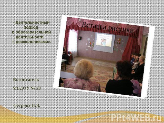 «Деятельностный подход в образовательной деятельности с дошкольниками». Воспитатель МБДОУ № 29 Петрова Н.В.