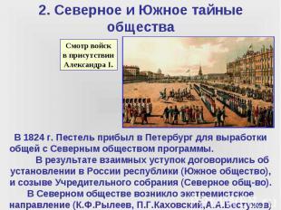 2. Северное и Южное тайные общества В 1824 г. Пестель прибыл в Петербург для выр