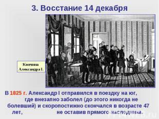 3. Восстание 14 декабря В 1825 г. Александр I отправился в поездку на юг, где вн