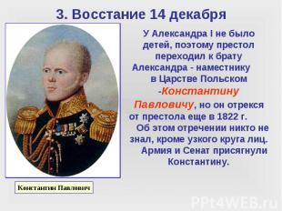 3. Восстание 14 декабря У Александра I не было детей, поэтому престол переходил