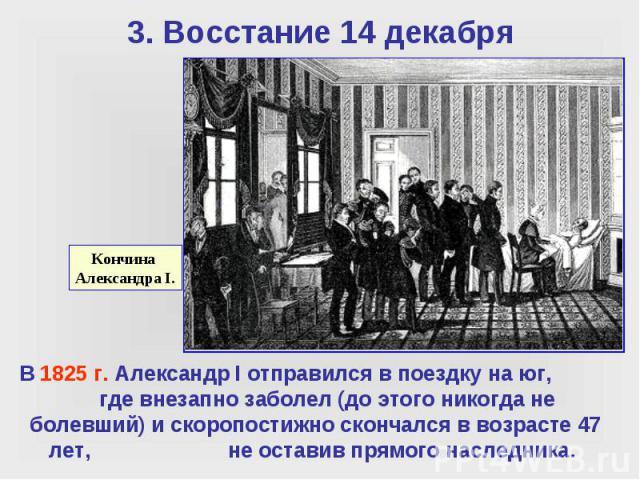 3. Восстание 14 декабря В 1825 г. Александр I отправился в поездку на юг, где внезапно заболел (до этого никогда не болевший) и скоропостижно скончался в возрасте 47 лет, не оставив прямого наследника.