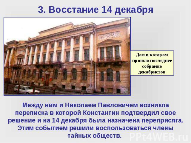 Между ним и Николаем Павловичем возникла переписка в которой Константин подтвердил свое решение и на 14 декабря была назначена переприсяга. Этим событием решили воспользоваться члены тайных обществ.