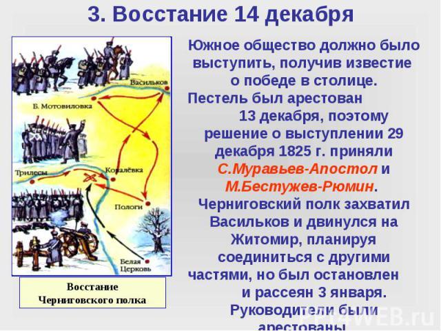 Южное общество должно было выступить, получив известие о победе в столице. Пестель был арестован 13 декабря, поэтому решение о выступлении 29 декабря 1825 г. приняли С.Муравьев-Апостол и М.Бестужев-Рюмин. Черниговский полк захватил Васильков и двину…