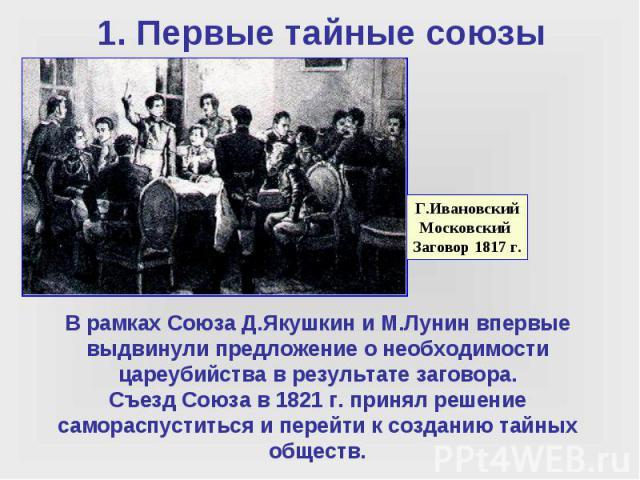 В рамках Союза Д.Якушкин и М.Лунин впервые выдвинули предложение о необходимости цареубийства в результате заговора. Съезд Союза в 1821 г. принял решение самораспуститься и перейти к созданию тайных обществ.