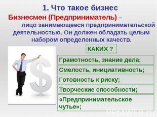 1. Что такое бизнес Бизнесмен (Предприниматель) – лицо занимающееся предпринимат