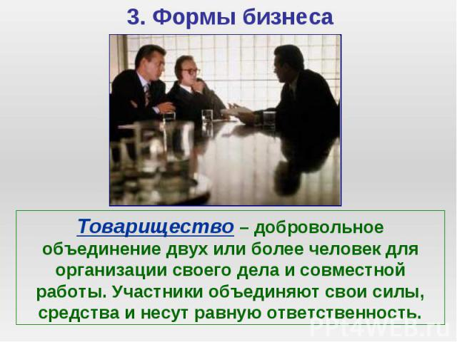 Товарищество – добровольное объединение двух или более человек для организации своего дела и совместной работы. Участники объединяют свои силы, средства и несут равную ответственность.