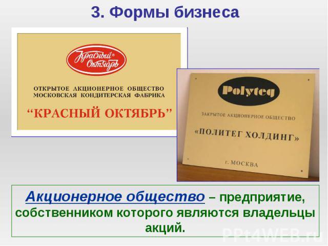 3. Формы бизнеса Акционерное общество – предприятие, собственником которого являются владельцы акций.