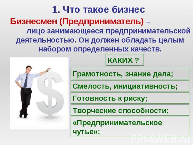 1. Что такое бизнес Бизнесмен (Предприниматель) – лицо занимающееся предпринимательской деятельностью. Он должен обладать целым набором определенных качеств.