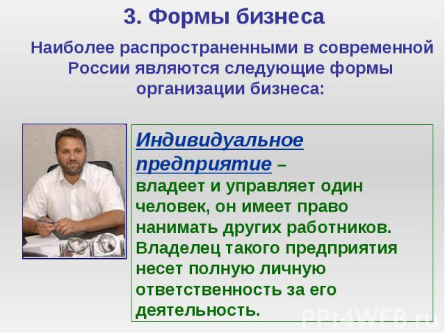 3. Формы бизнеса Наиболее распространенными в современной России являются следующие формы организации бизнеса: Индивидуальное предприятие – владеет и управляет один человек, он имеет право нанимать других работников. Владелец такого предприятия несе…