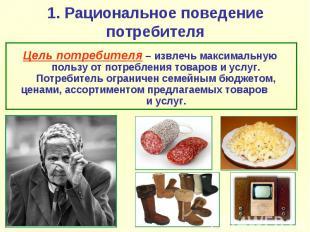 1. Рациональное поведение потребителя Цель потребителя – извлечь максимальную по