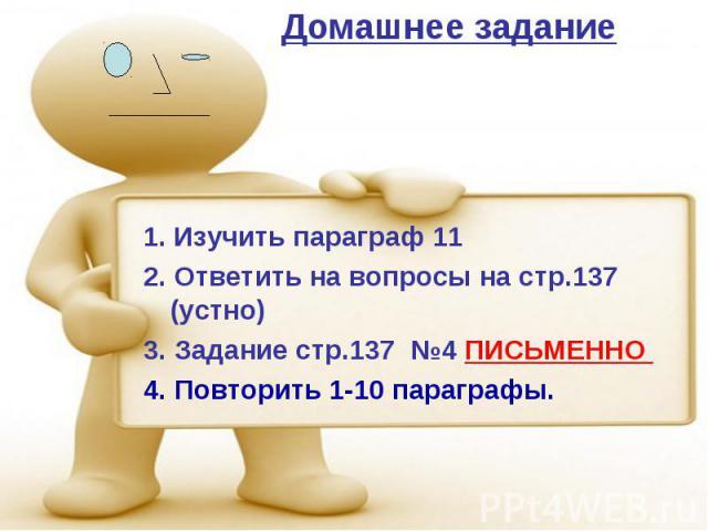 Домашнее задание Изучить параграф 11 2. Ответить на вопросы на стр.137 (устно) 3. Задание стр.137 №4 ПИСЬМЕННО 4. Повторить 1-10 параграфы.