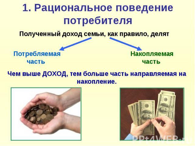1. Рациональное поведение потребителя Полученный доход семьи, как правило, делят Чем выше ДОХОД, тем больше часть направляемая на накопление.