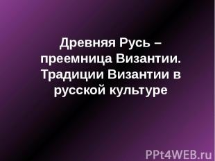 Древняя Русь – преемница Византии. Традиции Византии в русской культуре