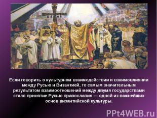 Если говорить о культурном взаимодействии и взаимовлиянии между Русью и Византие