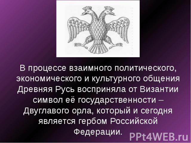 В процессе взаимного политического, экономического и культурного общения Древняя Русь восприняла от Византии символ её государственности – Двуглавого орла, который и сегодня является гербом Российской Федерации.
